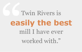 Twin Rivers is easily the best mill I have ever worked with.