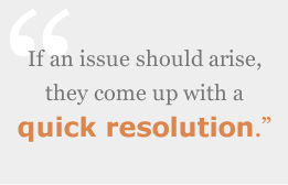 If an issue should arise, they come up with a quick resolution.